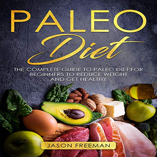 Paleo Diet: The Complete Guide to Paleo Diet for Beginners to Reduce Weight and Get Healthy by Jason Freeman
