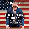 Rediscovering Americanism: And the Tyranny of Progressivism Audiobook by Mark R. Levin Narrated by Mark R. Levin, Jeremy Lowell