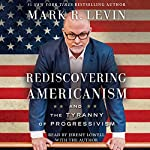 Rediscovering Americanism: And the Tyranny of Progressivism | Mark R. Levin