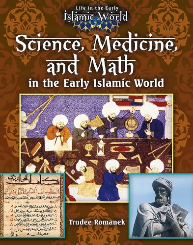 Science, Medicine, and Math in the Early Islamic World: 4 (Life in the Early Islamic World)