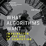 What Algorithms Want: Imagination in the Age of Computing | Ed Finn