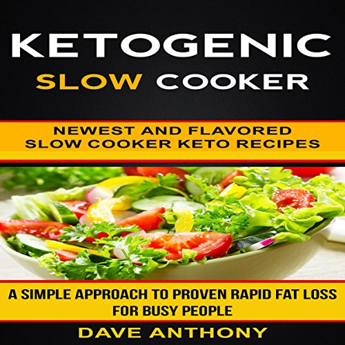 Ketogenic Slow Cooker: Newest and Flavored Slow Cooker Keto Recipes: A Simple Approach to Proven Rapid Fat Loss for Busy People by Dave Anthony