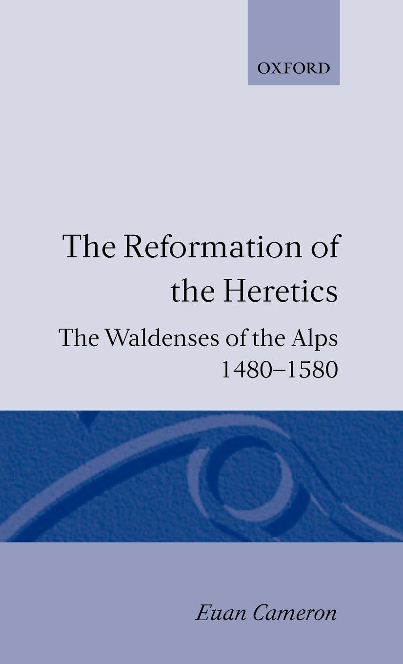 The Reformation of the Heretics: The Waldenses of the Alps, 1480-1580 (Oxford Hispanic Studies) by Clarendon Press