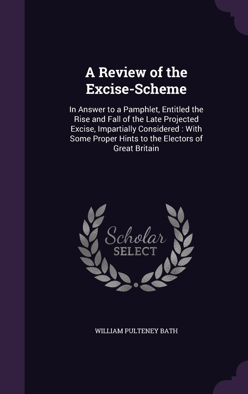 A Review of the Excise-Scheme: In Answer to a Pamphlet, Entitled the Rise and Fall of the Late Projected Excise, Impartially Considered: With Some Proper Hints to the Electors of Great Britain PDF Text fb2 ebook