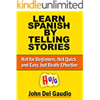 Learn Spanish by Telling Stories: Not for Beginners, Not Quick and Easy, but Really Effective