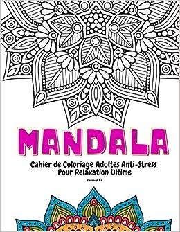 Amazon Fr Mandala Cahier De Coloriage Adultes Anti Stress Pour Relaxation Ultime Format A4 Coloriage Zen Adulte Livres