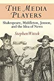 img - for The Media Players: Shakespeare, Middleton, Jonson, and the Idea of News book / textbook / text book
