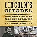 Lincoln's Citadel: The Civil War In Washington, DC Audiobook by Kenneth J. Winkle Narrated by Robert Fass