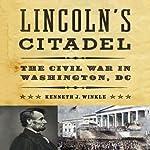Lincoln's Citadel: The Civil War In Washington, DC | Kenneth J. Winkle