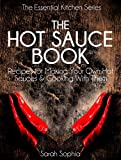 The Hot Sauce Book: Recipes for Making Your Own Hot Sauces and Cooking With Them (The Essential Kitchen Series Book 3)