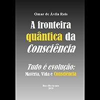 A fronteira quântica da Consciência: Tudo é evolução - Matéria, Vida e Consciência