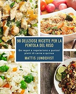 98 deliziose ricette per la pentola del riso: Da vegan a vegetariano a gustosi piatti