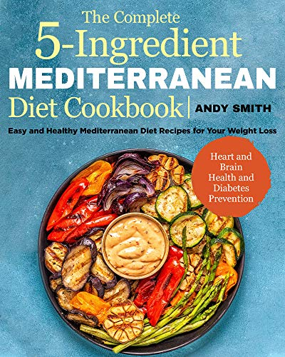 The Complete 5-Ingredient Mediterranean Diet Cookbook: Easy and Healthy Mediterranean Diet Recipes  for Your Weight Loss, Heart and Brain Health and Diabetes Prevention by Andy  Smith