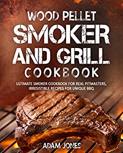 Wood Pellet Smoker and Grill Cookbook: Ultimate Smoker Cookbook for Real Pitmasters, Irresistible Recipes for Unique BBQ from epic Adam Jones
