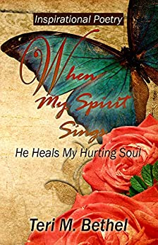 When My Spirit Sings...He Heals My Hurting Soul: Inspirational Poetry (Poetry Collection, Poetic Writings) by [Bethel, Teri M.]