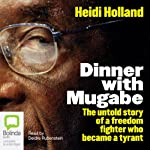 Dinner with Mugabe: The Untold Story of a Freedom Fighter Who Became a Tyrant | Heidi Holland