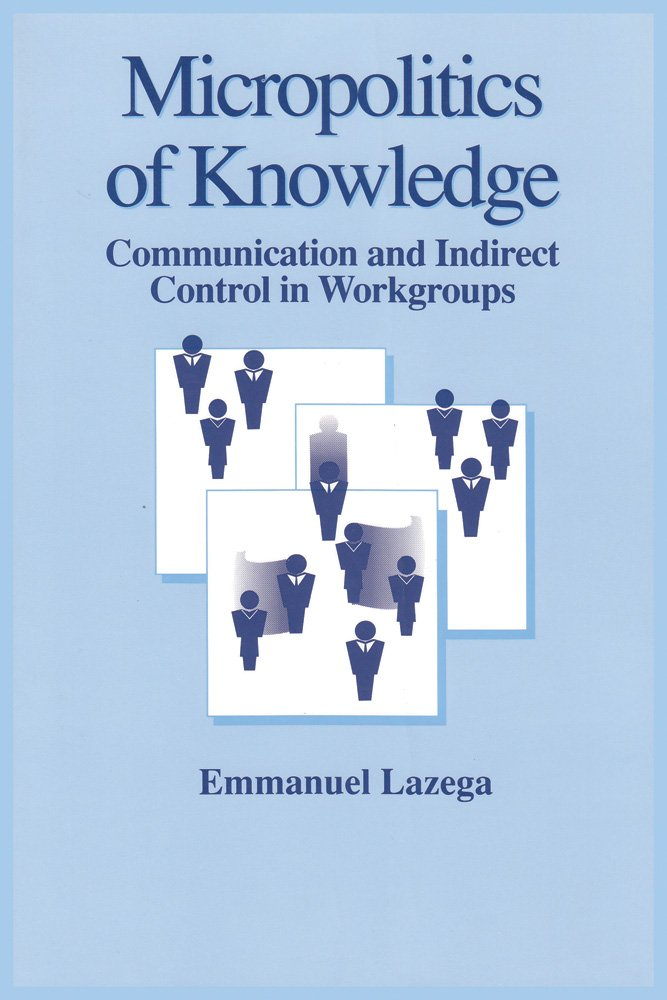 Micropolitics of Knowledge: Communication and Indirect Control in Workgroups (Communication and Social Order)