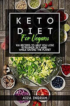 Keto Diet for Vegans: 100 Recipes to Help You Lose 10 Pounds in 1 Week, While Saving the Planet