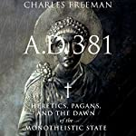 A.D. 381: Heretics, Pagans, and the Dawn of the Monotheistic State | Charles Freeman
