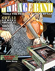 Garage Band Theory - GBTool 12 Intro to Scales: Music theory for non music majors, livingroom pickers and working musicians who want to think & speak coherently ... Tools the Pro's Use to Play by Ear Book 13)