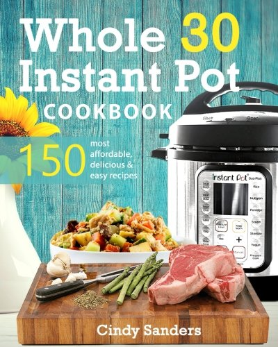 Whole 30 Instant Pot Cookbook: 150 Most Affordable, Quick and Easy Recipes for Fast and Healthy Weight Loss by Cindy Sanders, Bloomfield Publishing