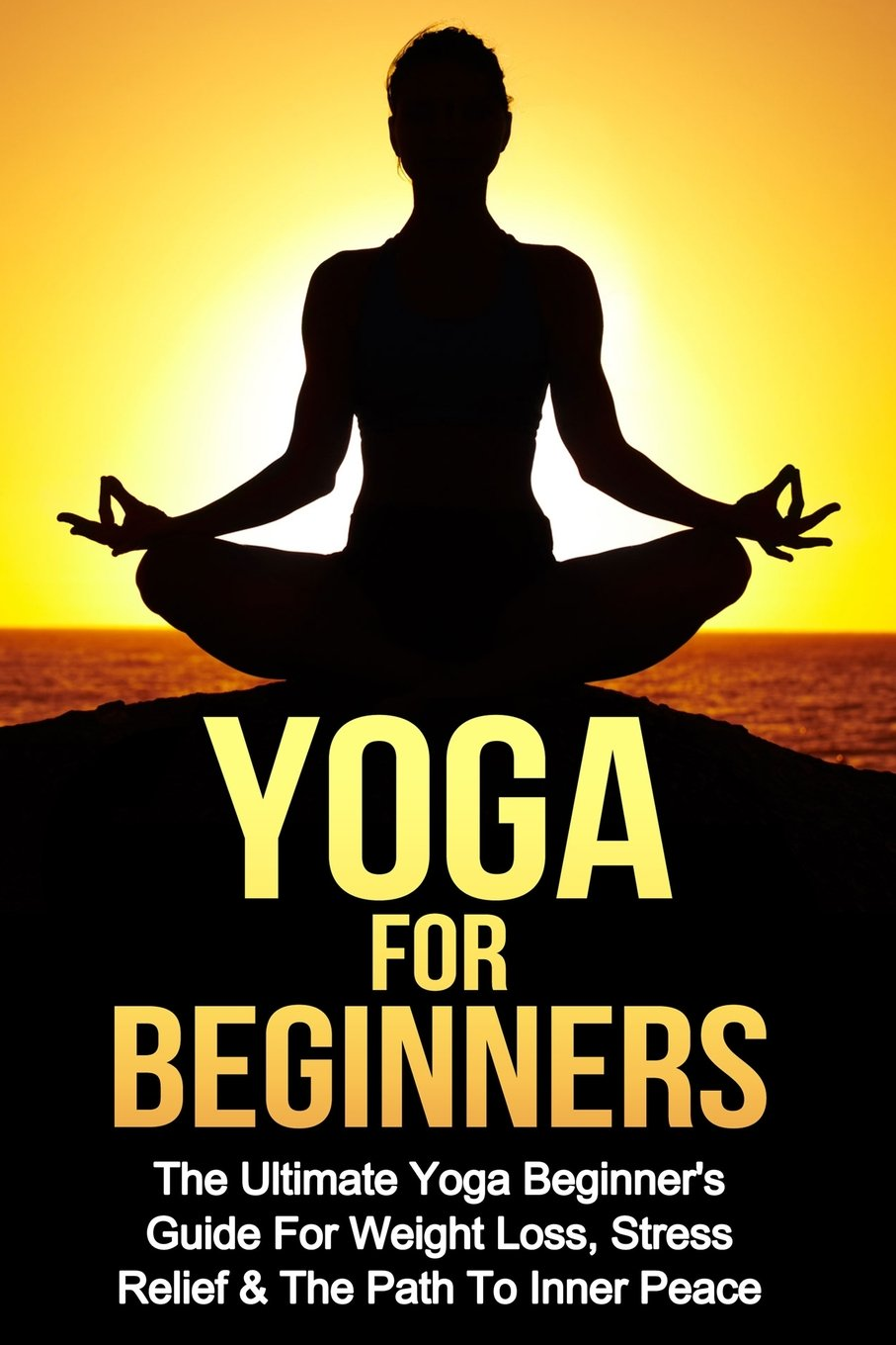 Yoga: Yoga For Beginners: The Ultimate Yoga Beginners Guide ...