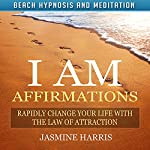 I AM Affirmations: Rapidly Change Your Life with the Law of Attraction via Beach Hypnosis and Meditation   Jasmine Harris