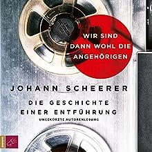 Wir sind dann wohl die Angehörigen: Die Geschichte einer Entführung Hörbuch von Johann Scheerer Gesprochen von: Johann Scheerer