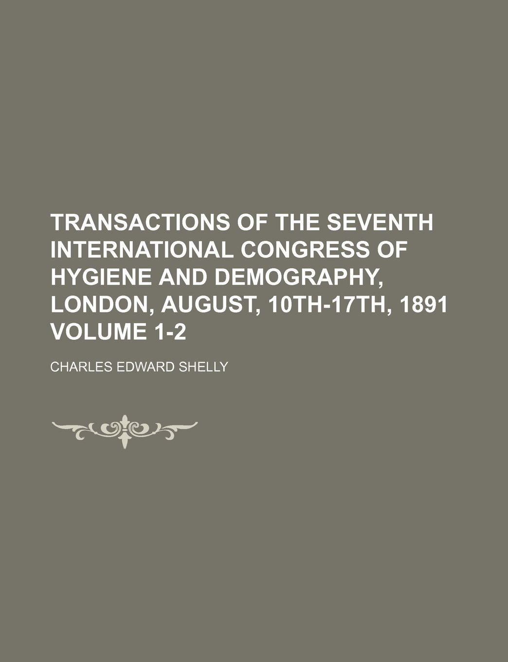 Transactions of the Seventh International Congress of Hygiene and Demography, London, August, 10th-17th, 1891 Volume 1-2 pdf