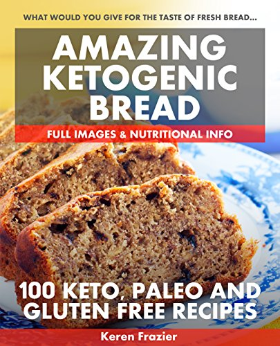 Amazing Ketogenic Bread: 100 Keto, Paleo and Gluten Free Recipes by Keren Frazier