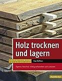 Holz trocknen und lagern: Eigenes Nutzholz richtig vorbereiten und lagern (HolzWerken)