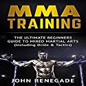 MMA Training: The Ultimate Beginners Guide to Mixed Martial Arts Audiobook by John Renegade Narrated by Jim D. Johnston