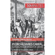 Pedro Álvares Cabral, sur les pas de Vasco de Gama: Le Brésil au hasard des alizés