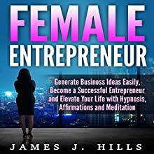 Female Entrepreneur: Generate Business Ideas Easily, Become a Successful Entrepreneur, and Elevate Your Life with Hypnosis, Affirmations, and Meditation Audiobook by James J. Hills Narrated by InnerPeace Productions