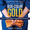 Blue-Collar Gold: How to Build a Service Business from the Dirt Up Audiobook by Mark Stoner Narrated by Mark Stoner