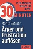 30 Minuten Ärger und Frustration auflösen (German Edition)