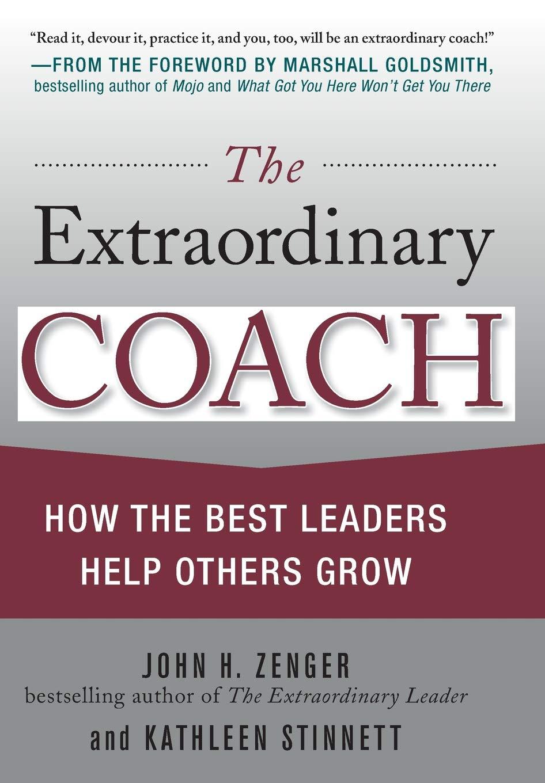 The Extraordinary Coach: How the Best Leaders Help Others Grow: John H.  Zenger, Kathleen Stinnett: 8601300055824: Amazon.com: Books