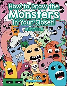 How To Draw The Monsters In Your Closet! Activity Book: Bobou0027s Children  Activity Books: 9781683273042: Amazon.com: Books