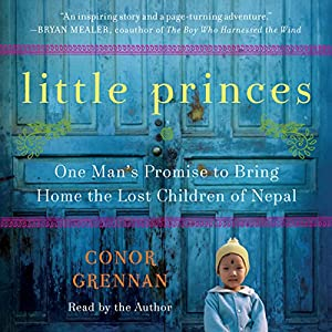 Little Princes: One Man's Promise to Bring Home the Lost Children of Nepal Audiobook by Conor Grennan Narrated by Conor Grennan