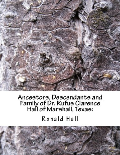 Read Online Ancestors, Descendants and Family of Dr. Rufus Clarence Hall of Marshall, Texas:: Beginning with Charles Merryman Hall ( c. 1748 - 1826) and a study ... William & Nancy (Hall Family) (Volume 2) PDF