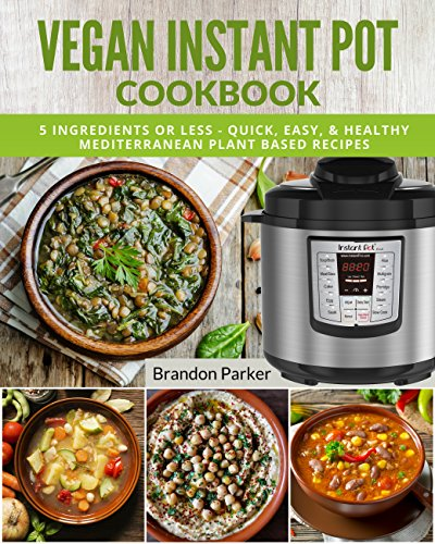 Vegan Instant Pot Cookbook: 5 Ingredients or Less - Quick, Easy, & Healthy Mediterranean Plant Based Recipes (Vegan Instant Pot Recipes) by Brandon Parker