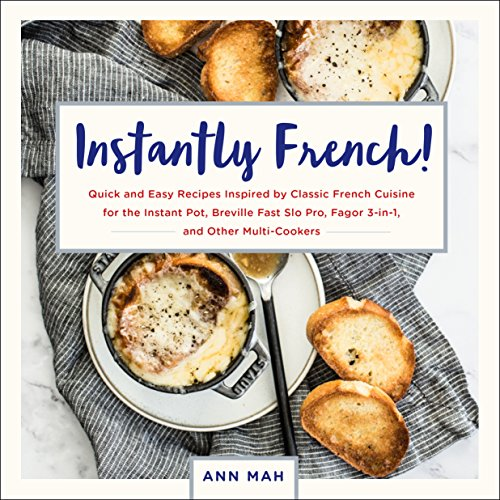 Instantly French!: Quick and Easy Recipes Inspired by Classic French Cuisine for the Instant Pot, Breville Fast Slo Pro, Fagor 3-in-1, and Other Multi-Cookers by Ann Mah