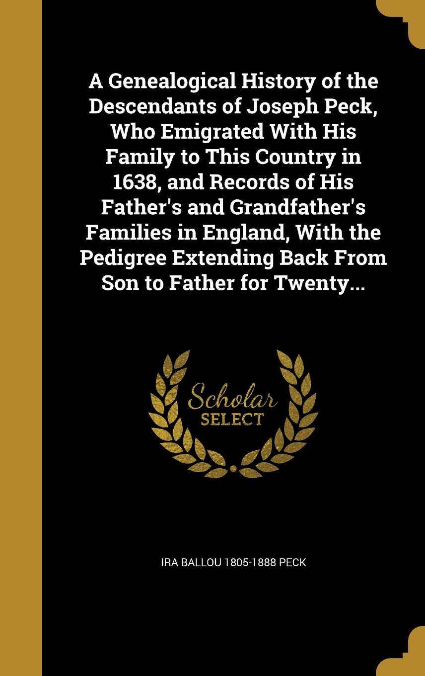 Download A Genealogical History of the Descendants of Joseph Peck, Who Emigrated with His Family to This Country in 1638, and Records of His Father's and ... Back from Son to Father for Twenty... pdf epub