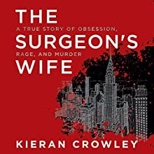 The Surgeon's Wife: A True Story of Obsession, Rage, and Murder Audiobook by Kieran Crowley Narrated by Danny Campbell