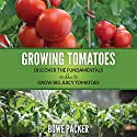 Growing Tomatoes: Discover the Fundamentals on How to Grow Big Juicy Tomatoes Audiobook by Bowe Packer Narrated by Chris Brinkley