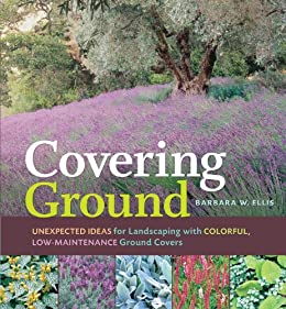 Covering Ground: Unexpected Ideas for Landscaping with Colorful, Low-Maintenance Ground Covers by [Ellis, Barbara W.]