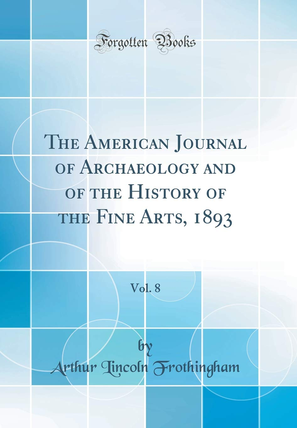 Read Online The American Journal of Archaeology and of the History of the Fine Arts, 1893, Vol. 8 (Classic Reprint) pdf epub