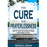 The Cure For Prayerlessness: How To Have Boundless Energy And Desire To Pray (Prayer Works Book 2) (English Edition)