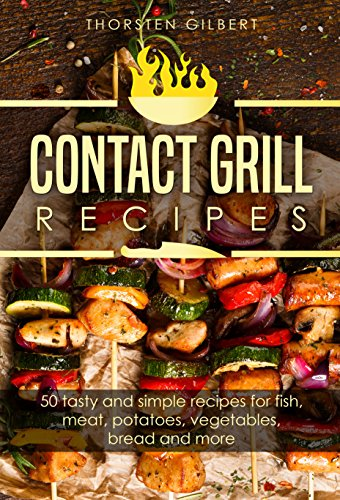 Contact grill recipes: 50 tasty and simple recipes for fish, meat, potatoes, vegetables, bread and more – The contact grill recipe book by Thorsten Gilbert