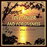 Love, Anger, and Forgiveness: Creating Joy and Healing in All of Your Relationships